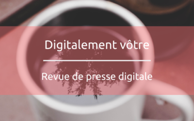 Digitalement vôtre, revue de presse digitale